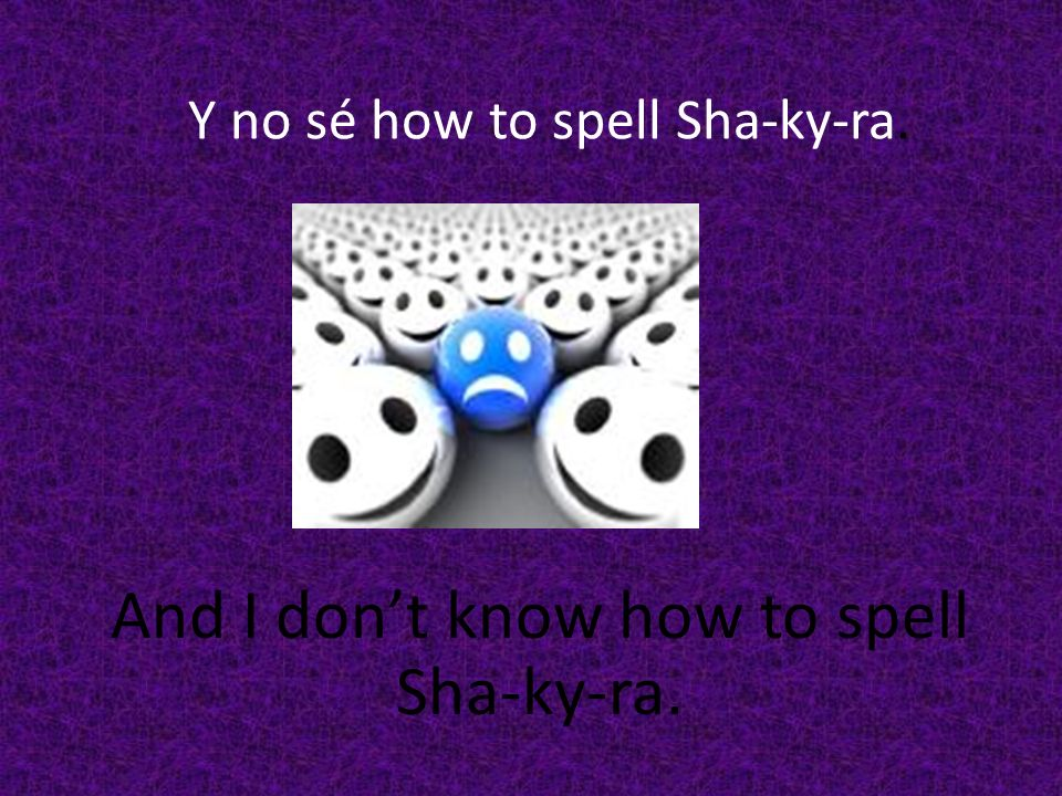 Y no sé how to spell Sha-ky-ra. And I dont know how to spell Sha-ky-ra.