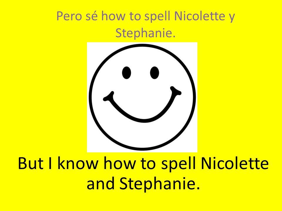 Pero sé how to spell Nicolette y Stephanie. But I know how to spell Nicolette and Stephanie.