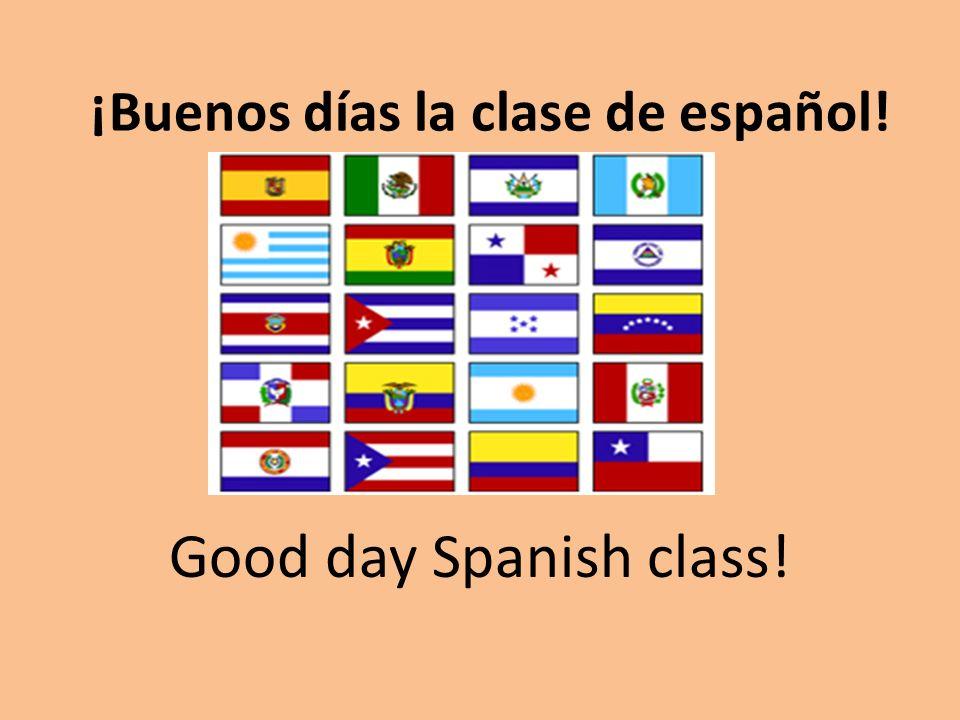 ¡Buenos días la clase de español! Good day Spanish class!