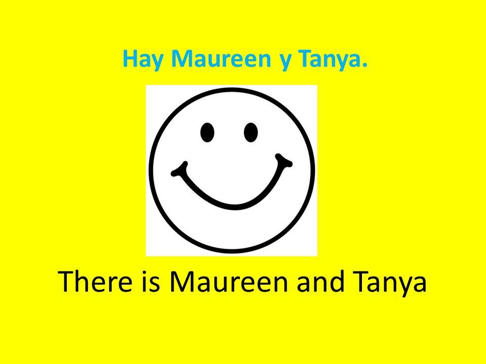 Hay Maureen y Tanya. There is Maureen and Tanya