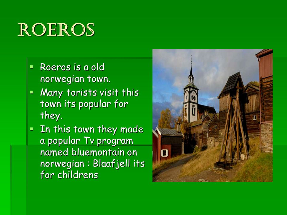 Roeros Roeros is a old norwegian town. Roeros is a old norwegian town. Many torists visit this town its popular for they. Many torists visit this town