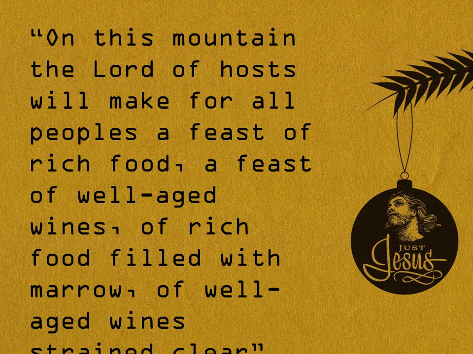 On this mountain the Lord of hosts will make for all peoples a feast of rich food, a feast of well-aged wines, of rich food filled with marrow, of well- aged wines strained clear Isaiah 25:6