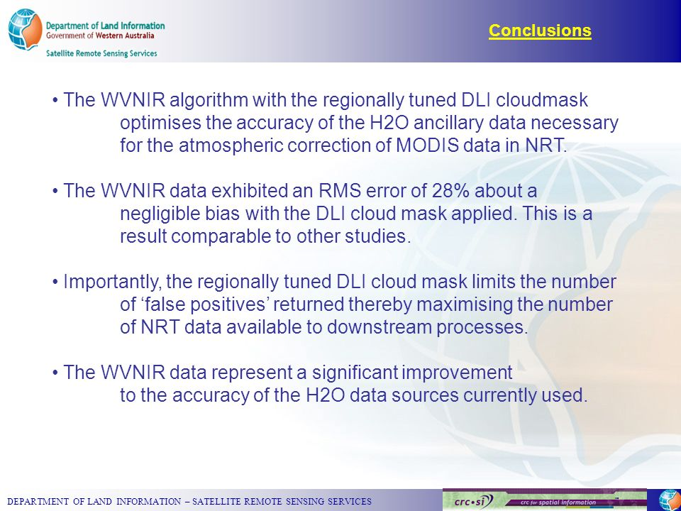 DEPARTMENT OF LAND INFORMATION – SATELLITE REMOTE SENSING SERVICES Conclusions The WVNIR algorithm with the regionally tuned DLI cloudmask optimises the accuracy of the H2O ancillary data necessary for the atmospheric correction of MODIS data in NRT.