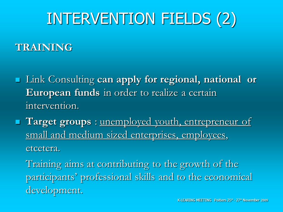 INTERVENTION FIELDS (2) TRAINING Link Consulting can apply for regional, national or European funds in order to realize a certain intervention. Link C