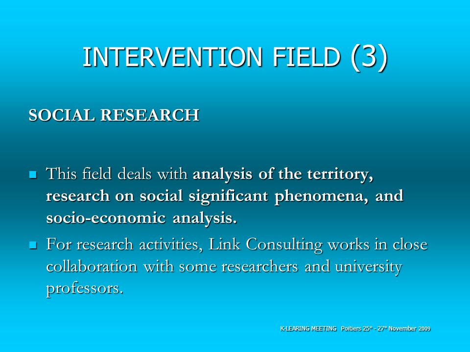 INTERVENTION FIELD (3) SOCIAL RESEARCH This field deals with analysis of the territory, research on social significant phenomena, and socio-economic a