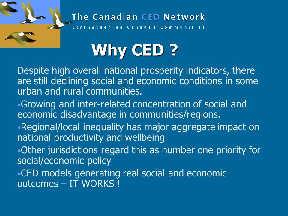 Why CED ? Why CED ? Despite high overall national prosperity indicators, there are still declining social and economic conditions in some urban and ru