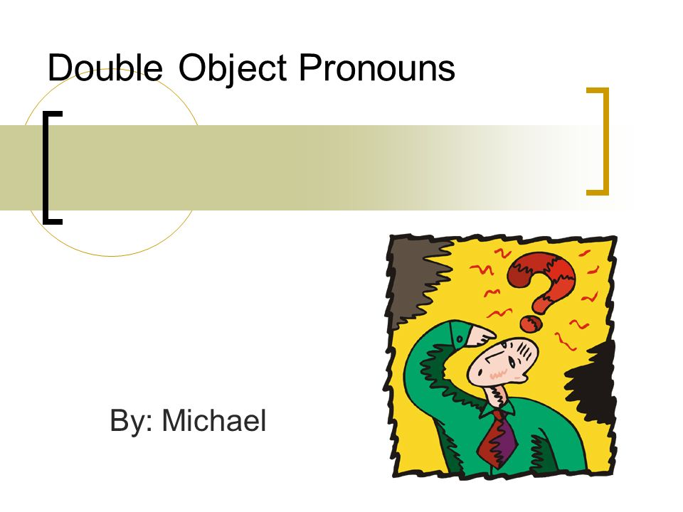 Double Object Pronouns By: Michael