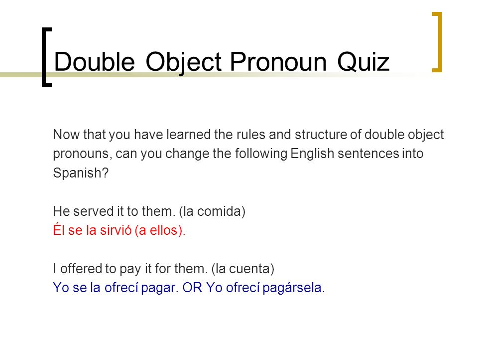 Double Object Pronoun Quiz Now that you have learned the rules and structure of double object pronouns, can you change the following English sentences