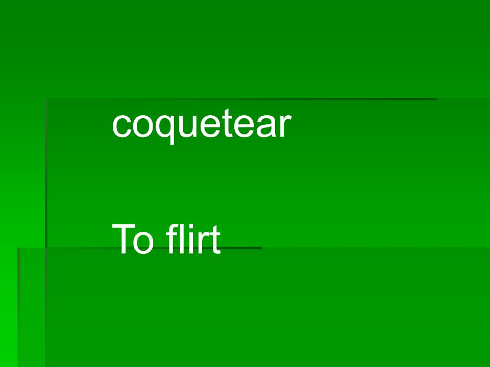 coquetear To flirt