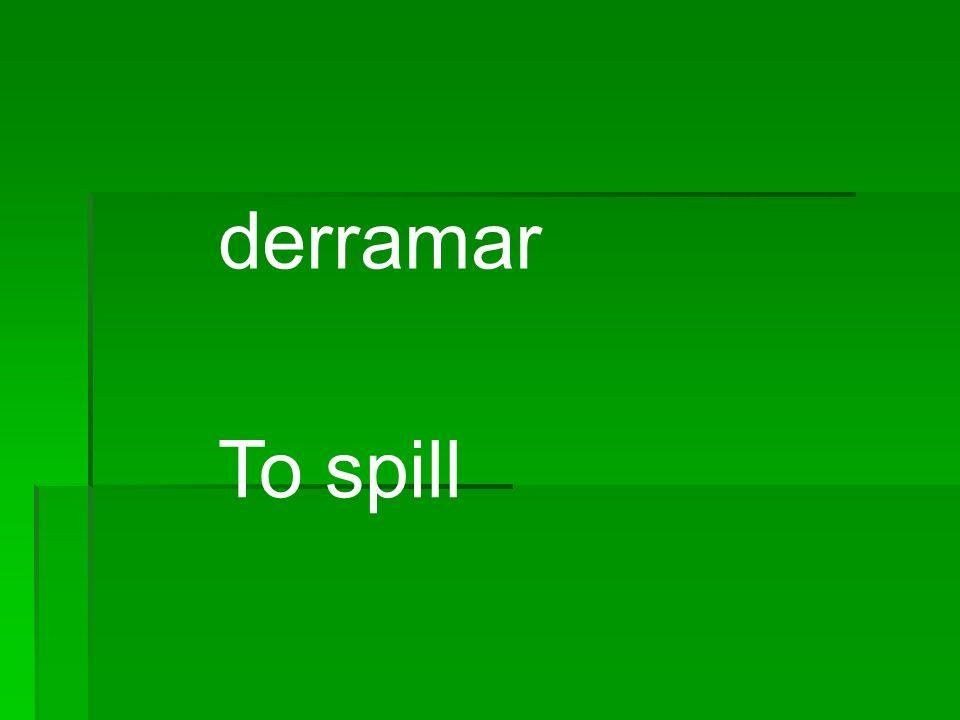 derramar To spill