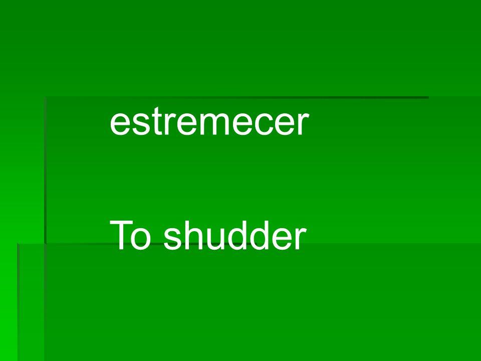 estremecer To shudder