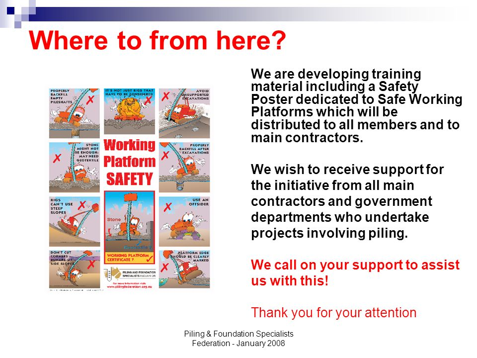 Piling & Foundation Specialists Federation - January 2008 Where to from here? We are developing training material including a Safety Poster dedicated