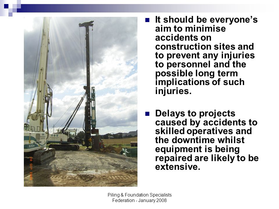 Piling & Foundation Specialists Federation - January 2008 It should be everyones aim to minimise accidents on construction sites and to prevent any in