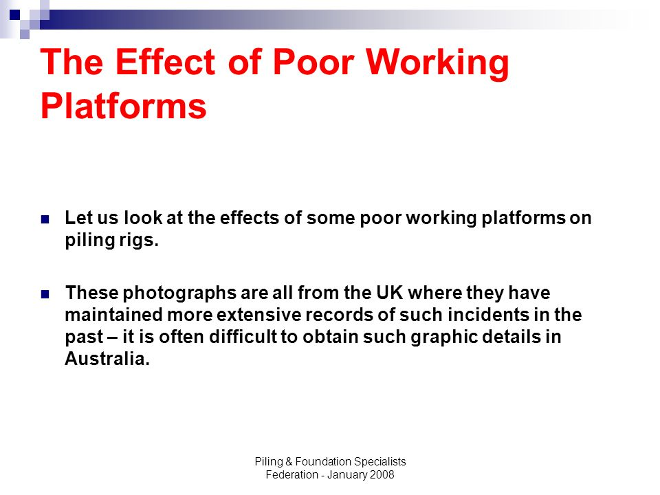 Piling & Foundation Specialists Federation - January 2008 The Effect of Poor Working Platforms Let us look at the effects of some poor working platfor