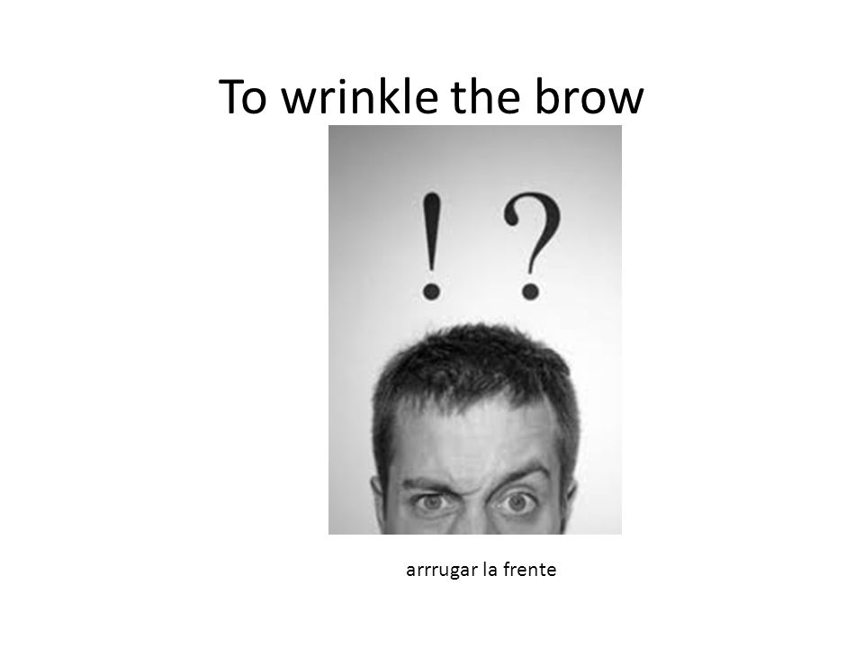 To wrinkle the brow arrrugar la frente