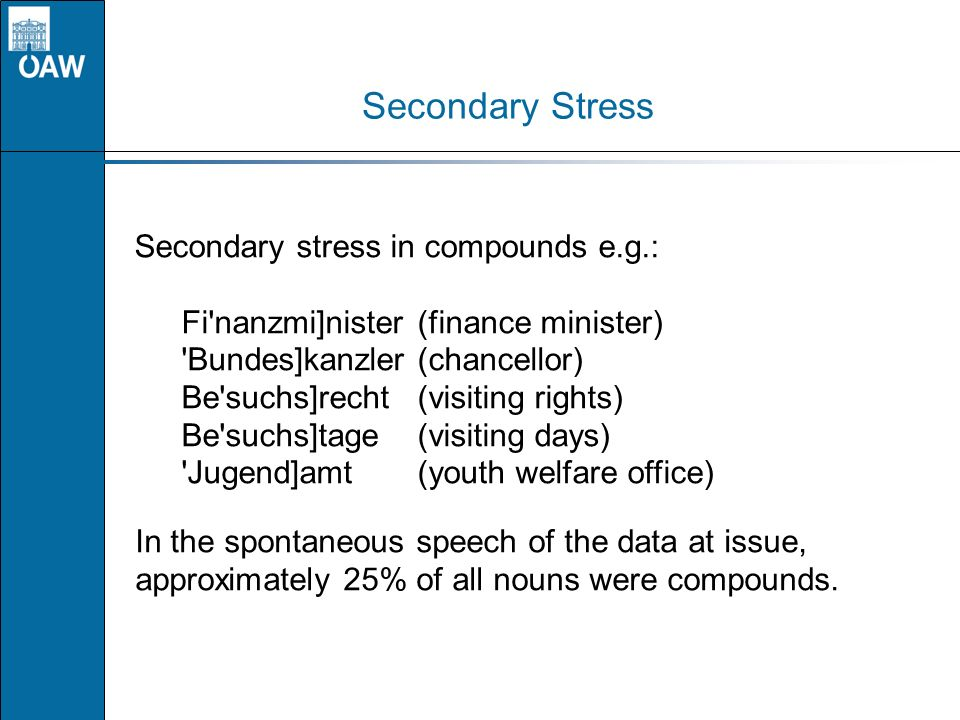 Secondary Stress Secondary stress in compounds e.g.: Fi'nanzmi]nister(finance minister) 'Bundes]kanzler(chancellor) Be'suchs]recht(visiting rights) Be