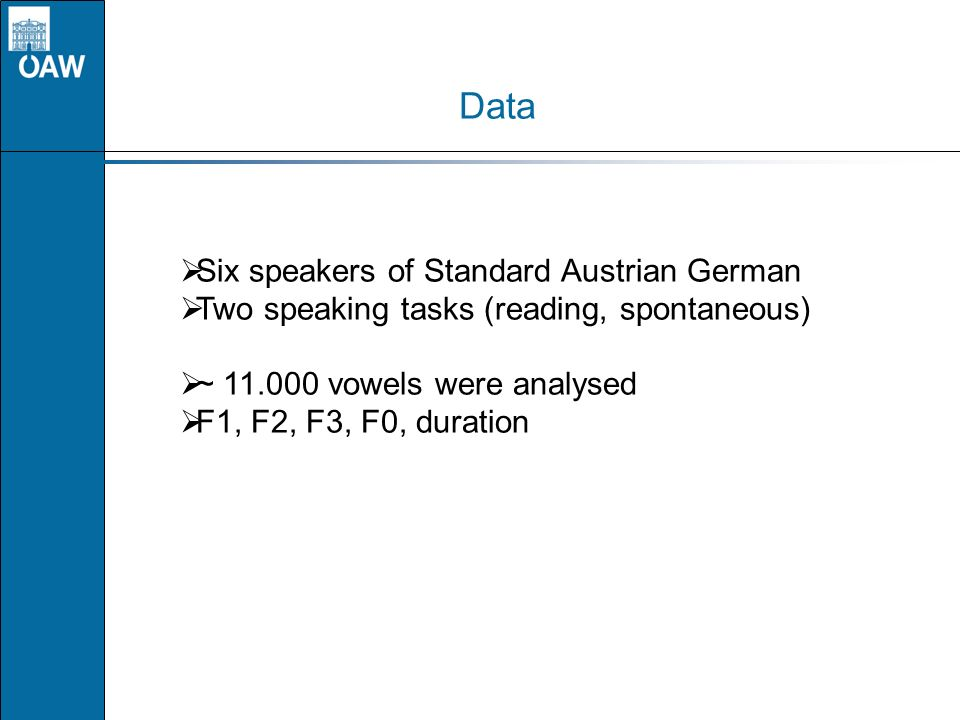 Data Six speakers of Standard Austrian German Two speaking tasks (reading, spontaneous) ~ 11.000 vowels were analysed F1, F2, F3, F0, duration
