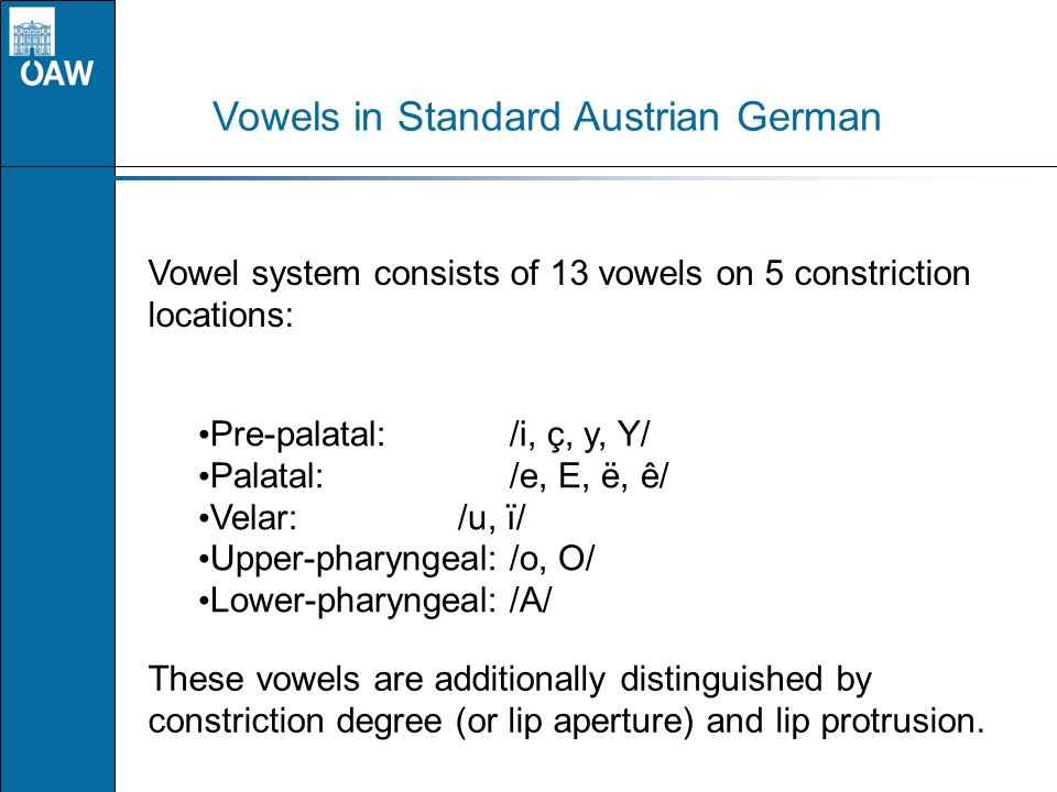 Vowels in Standard Austrian German Vowel system consists of 13 vowels on 5 constriction locations: Pre-palatal:/i, ç, y, Y/ Palatal:/e, E, ë, ê/ Velar