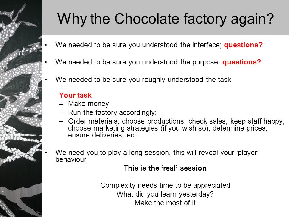 Why the Chocolate factory again. We needed to be sure you understood the interface; questions.