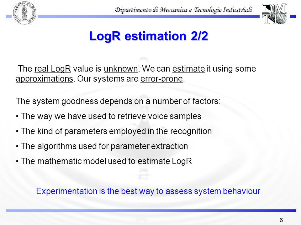 6 Dipartimento di Meccanica e Tecnologie Industriali LogR estimation 2/2 The system goodness depends on a number of factors: The way we have used to r