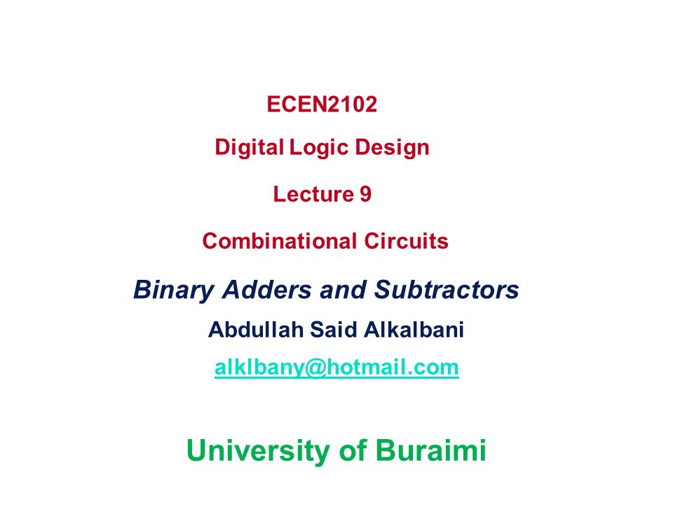 ECEN2102 Digital Logic Design Lecture 9 Combinational Circuits Binary Adders and Subtractors Abdullah Said Alkalbani alklbany@hotmail.com University o