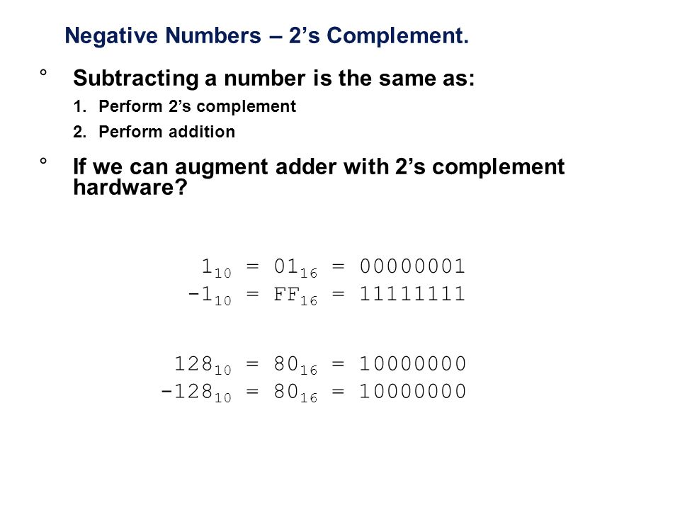Negative Numbers – 2s Complement. 1 10 = 01 16 = 00000001 -1 10 = FF 16 = 11111111 128 10 = 80 16 = 10000000 -128 10 = 80 16 = 10000000 °Subtracting a
