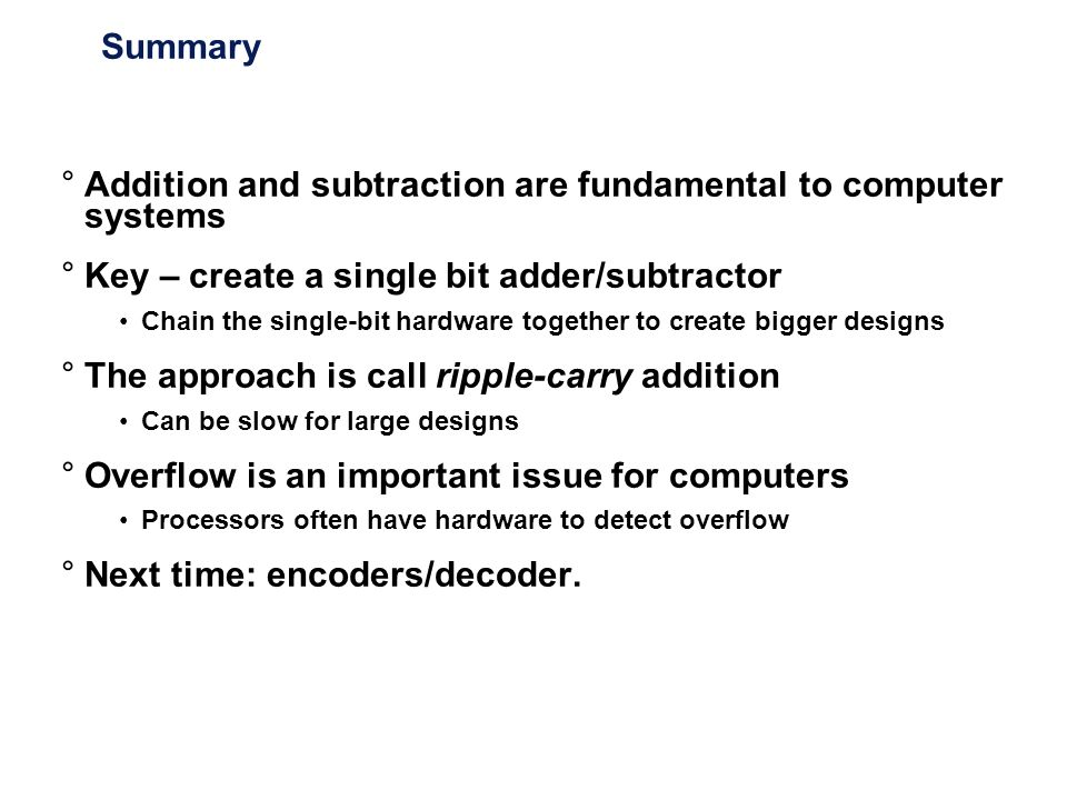 Summary °Addition and subtraction are fundamental to computer systems °Key – create a single bit adder/subtractor Chain the single-bit hardware togeth