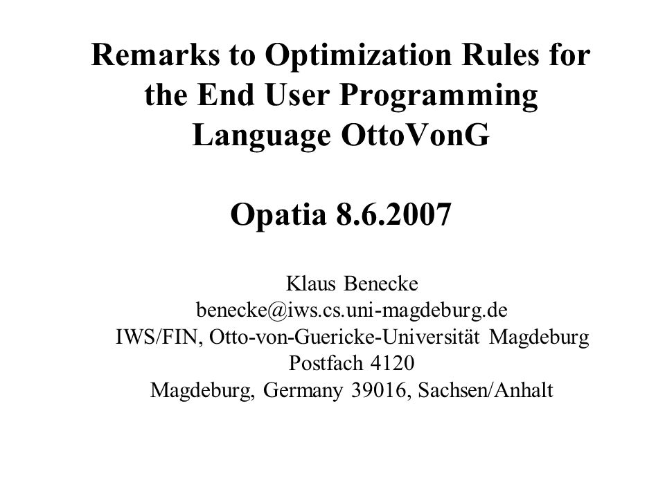 Remarks to Optimization Rules for the End User Programming Language OttoVonG Opatia 8.6.2007 Klaus Benecke benecke@iws.cs.uni-magdeburg.de IWS/FIN, Ot