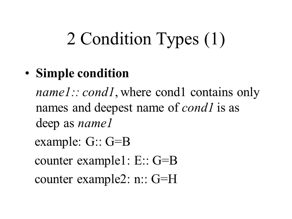 2 Condition Types (1) Simple condition name1:: cond1, where cond1 contains only names and deepest name of cond1 is as deep as name1 example: G:: G=B c