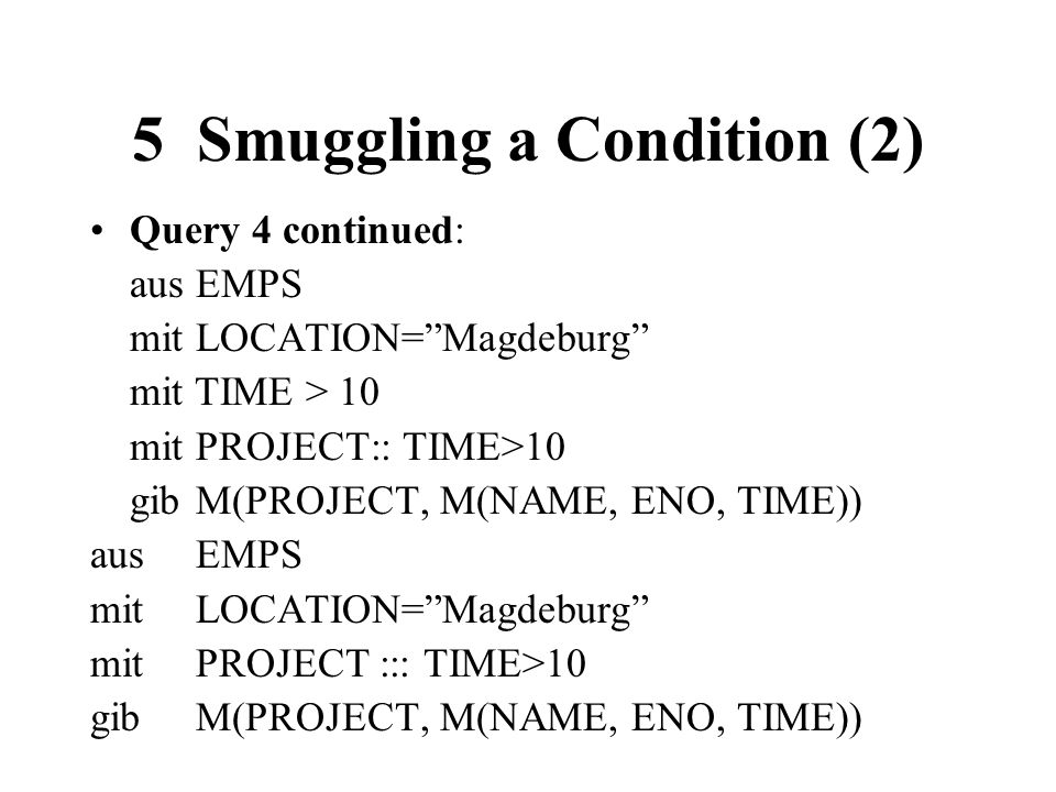 5 Smuggling a Condition (2) Query 4 continued: ausEMPS mitLOCATION=Magdeburg mit TIME > 10 mitPROJECT:: TIME>10 gibM(PROJECT, M(NAME, ENO, TIME)) ausE