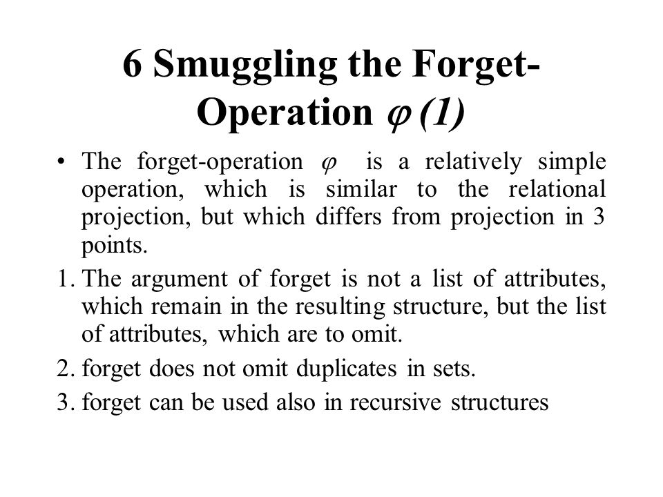 6 Smuggling the Forget- Operation (1) The forget-operation is a relatively simple operation, which is similar to the relational projection, but which