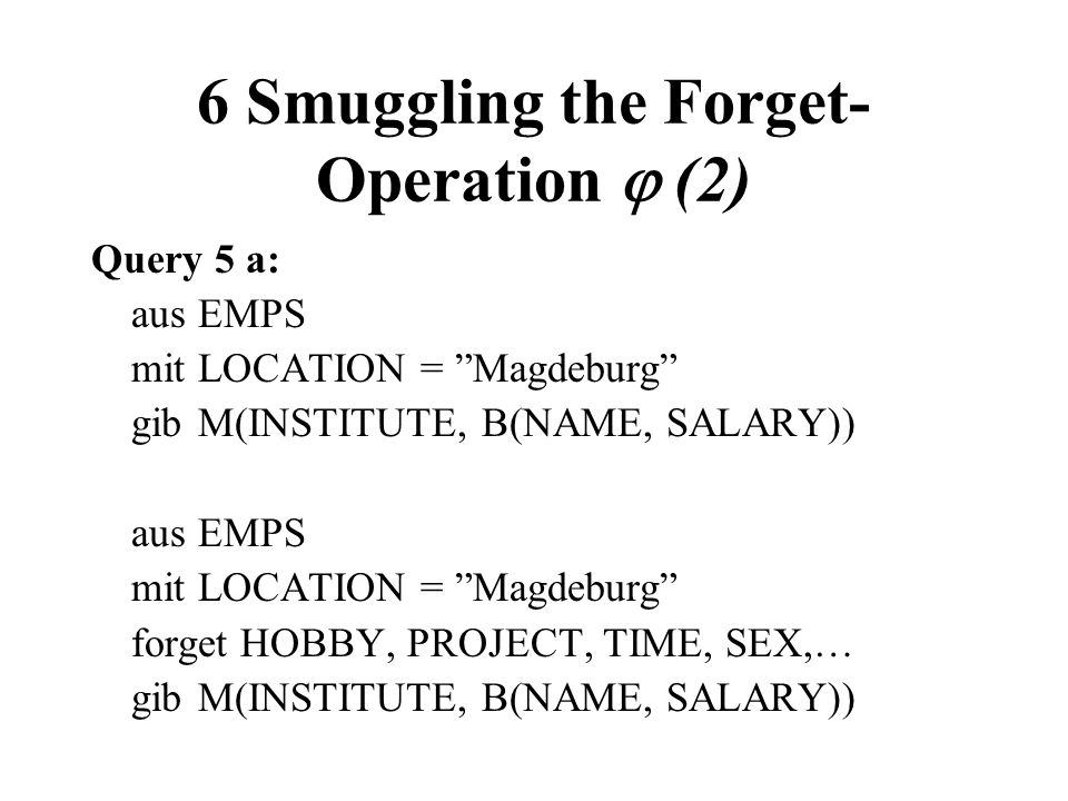 6 Smuggling the Forget- Operation (2) Query 5 a: ausEMPS mitLOCATION = Magdeburg gibM(INSTITUTE, B(NAME, SALARY)) ausEMPS mitLOCATION = Magdeburg forg