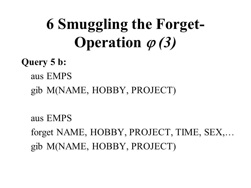 6 Smuggling the Forget- Operation (3) Query 5 b: ausEMPS gibM(NAME, HOBBY, PROJECT) ausEMPS forget NAME, HOBBY, PROJECT, TIME, SEX,… gibM(NAME, HOBBY,