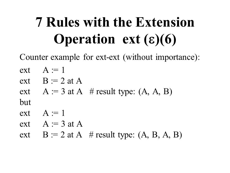 7 Rules with the Extension Operation ext ( )(6) Counter example for ext-ext (without importance): ext A := 1 ext B := 2 at A ext A := 3 at A # result