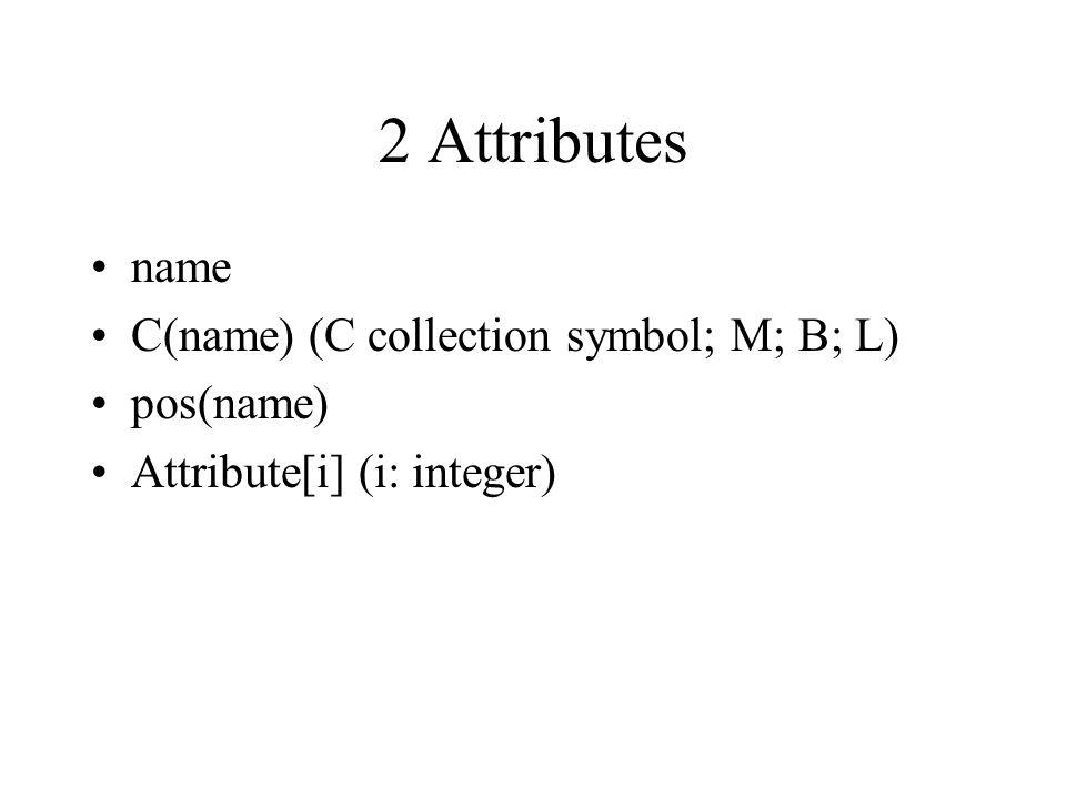 2 Attributes name C(name) (C collection symbol; M; B; L) pos(name) Attribute[i] (i: integer)