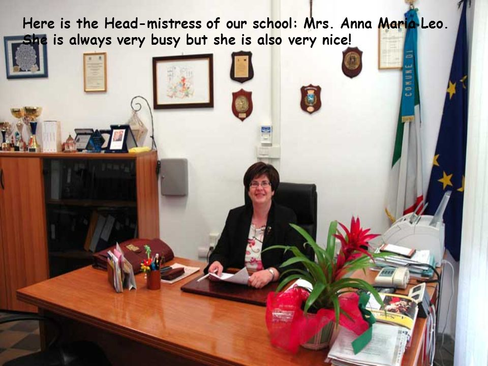 Here is the Head-mistress of our school: Mrs. Anna Maria Leo. She is always very busy but she is also very nice!