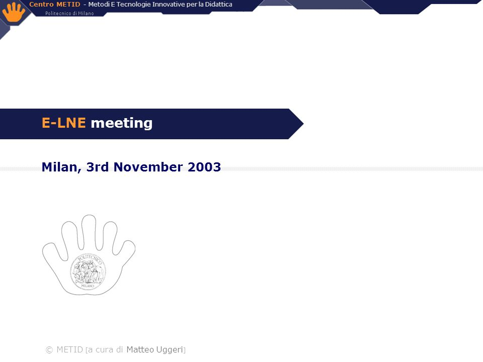Centro METID - Metodi E Tecnologie Innovative per la Didattica Politecnico di Milano © METID [a cura di Matteo Uggeri] 2/10 Agenda 3rd November 2003 [morning: 9:45 –10:00 Short selfpresentation of each partner (about 15 for each partner, about 1h30 ) –11:20 coffee break –11:45 Video-conference with PLS Ramboll:.presentation of company and of the EU Case Study: the 8 Best Practrices (about 45 ?) –13.00 lunch [afternoon: 14:00 –14:00 Presentation of the Sixth Framework and incoming calls (about 45 ; Mr.