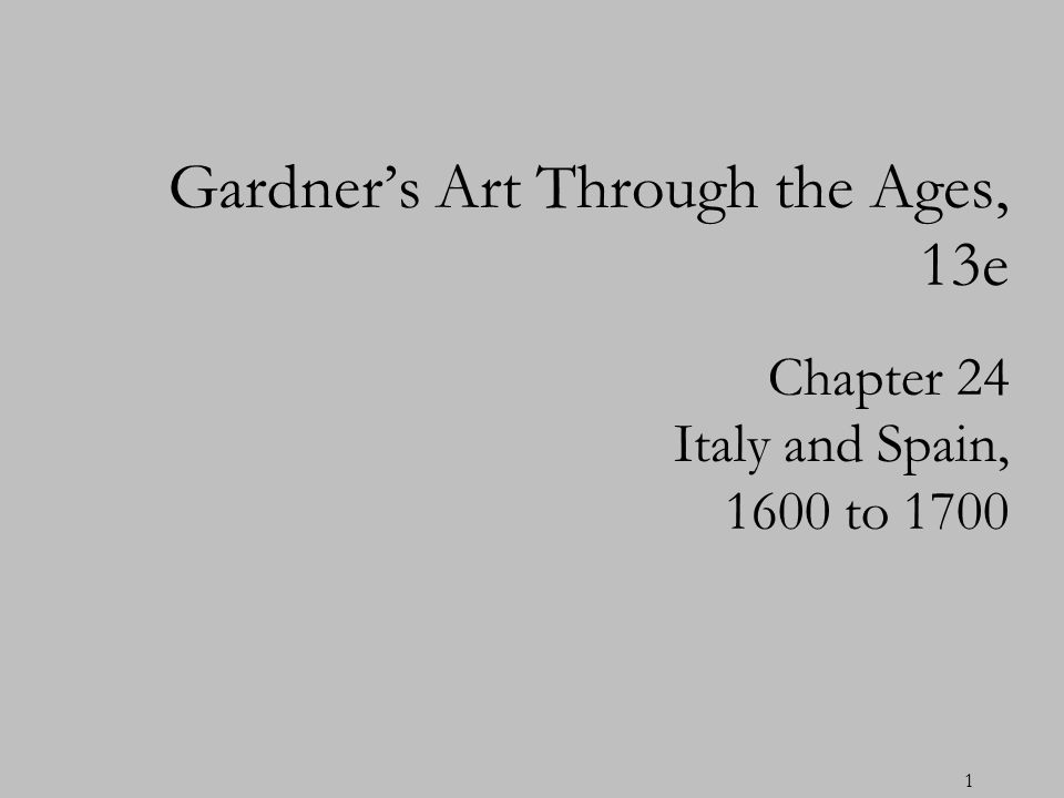 1 Chapter 24 Italy and Spain, 1600 to 1700 Gardners Art Through the Ages, 13e