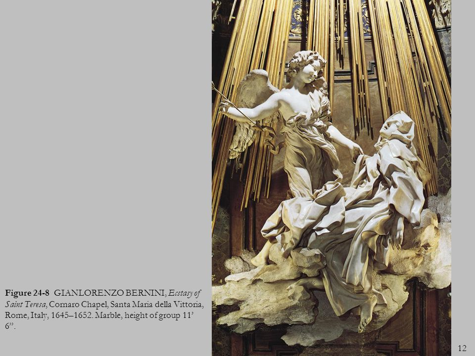 12 Figure 24-8 GIANLORENZO BERNINI, Ecstasy of Saint Teresa, Cornaro Chapel, Santa Maria della Vittoria, Rome, Italy, 1645–1652. Marble, height of gro