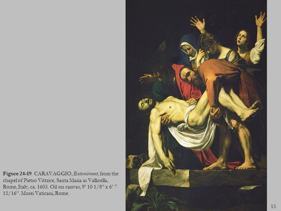15 Figure 24-19 CARAVAGGIO, Entombment, from the chapel of Pietro Vittrice, Santa Maria in Vallicella, Rome, Italy, ca. 1603. Oil on canvas, 9 10 1/8