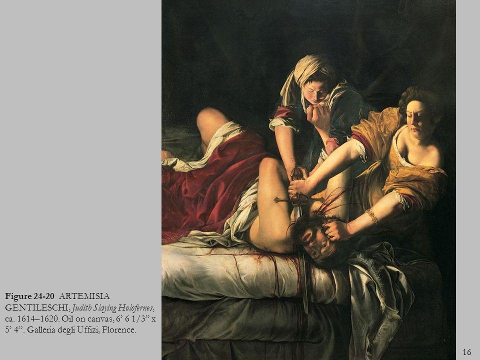 16 Figure 24-20 ARTEMISIA GENTILESCHI, Judith Slaying Holofernes, ca. 1614–1620. Oil on canvas, 6 6 1/3 x 5 4. Galleria degli Uffizi, Florence.