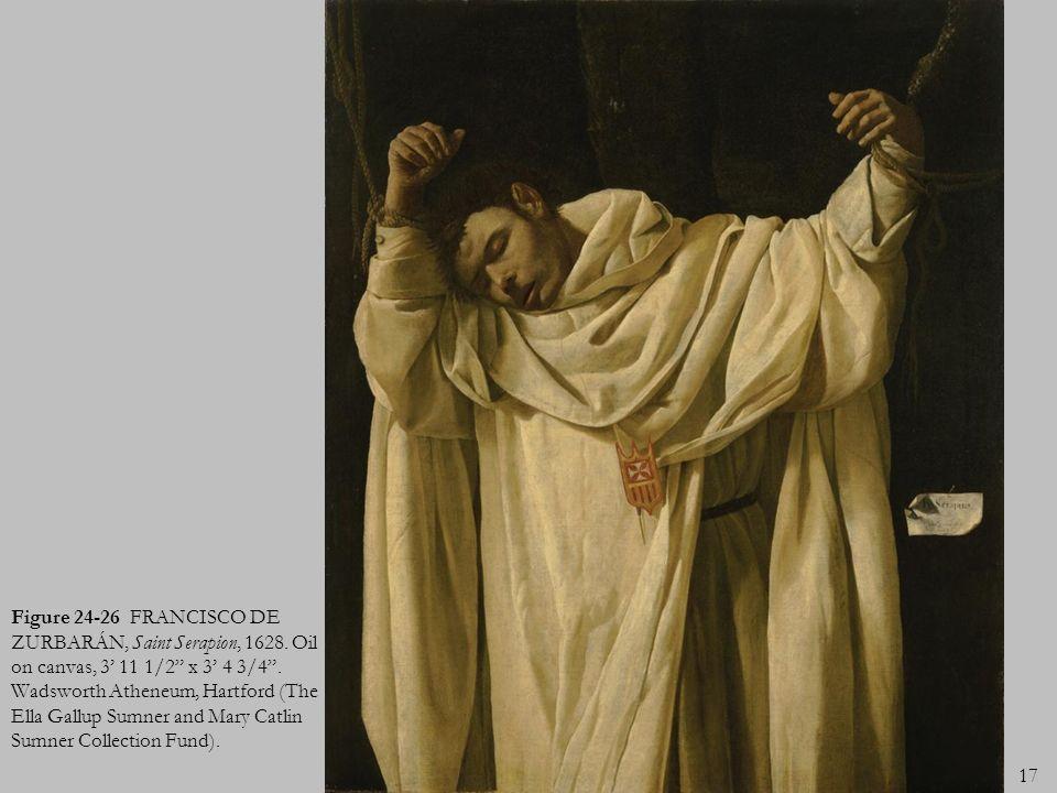 17 Figure 24-26 FRANCISCO DE ZURBARÁN, Saint Serapion, 1628. Oil on canvas, 3 11 1/2 x 3 4 3/4. Wadsworth Atheneum, Hartford (The Ella Gallup Sumner a