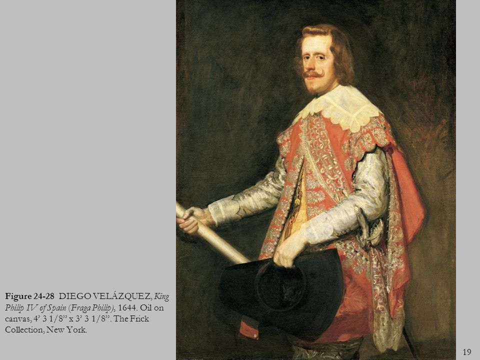 19 Figure 24-28 DIEGO VELÁZQUEZ, King Philip IV of Spain (Fraga Philip), 1644. Oil on canvas, 4 3 1/8 x 3 3 1/8. The Frick Collection, New York.