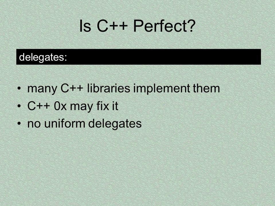 Is C++ Perfect? many C++ libraries implement them C++ 0x may fix it no uniform delegates delegates: