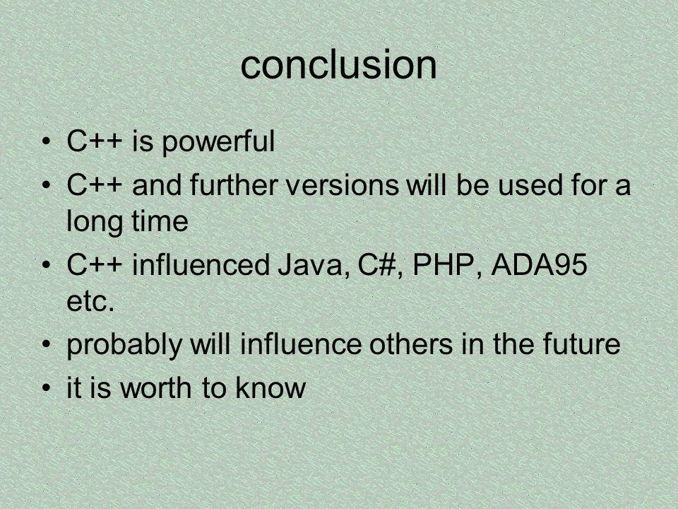 conclusion C++ is powerful C++ and further versions will be used for a long time C++ influenced Java, C#, PHP, ADA95 etc.