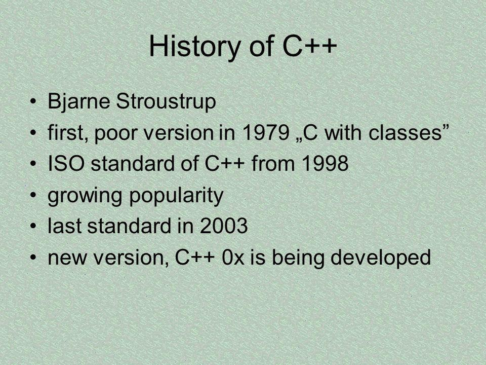 History of C++ Bjarne Stroustrup first, poor version in 1979 C with classes ISO standard of C++ from 1998 growing popularity last standard in 2003 new version, C++ 0x is being developed