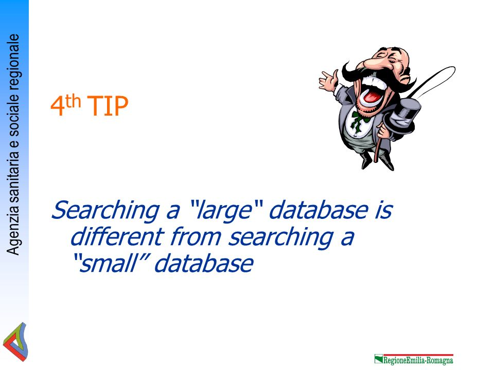 Agenzia sanitaria e sociale regionale 4 th TIP Searching a large database is different from searching a small database