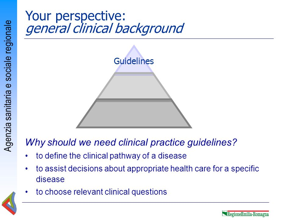 Agenzia sanitaria e sociale regionale Guidelines Your perspective: general clinical background Why should we need clinical practice guidelines? to def