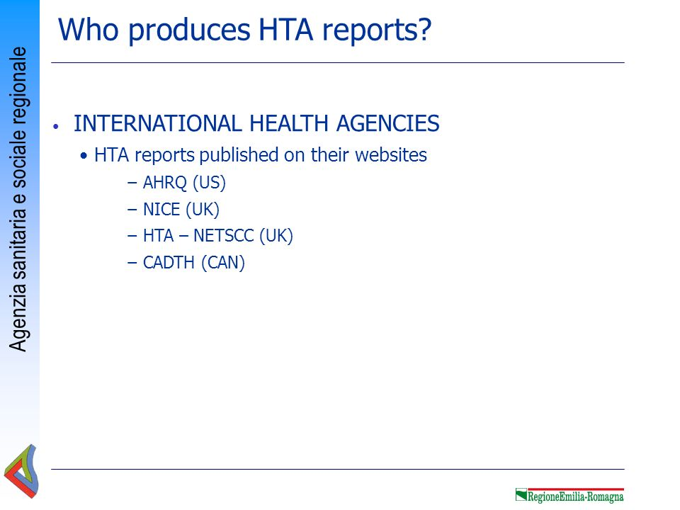 Agenzia sanitaria e sociale regionale Who produces HTA reports? INTERNATIONAL HEALTH AGENCIES HTA reports published on their websites AHRQ (US) NICE (