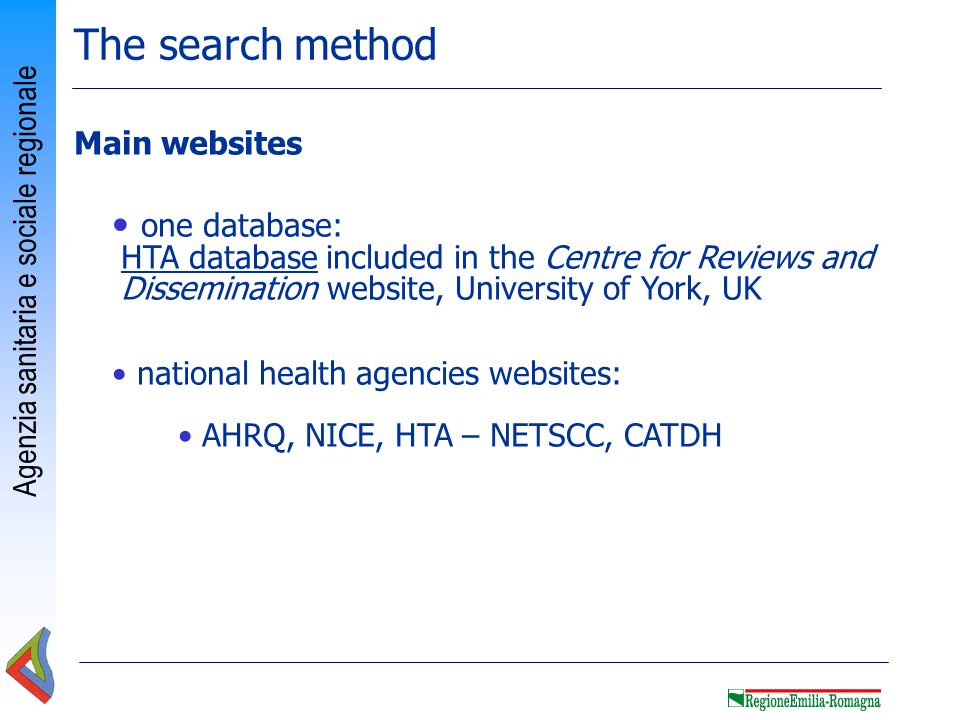 Agenzia sanitaria e sociale regionale 3 databases: DARE, HTA database, ECON Centre for Reviews and Dissemination, University of York, funded by National Institute of Health Research, (National Health System, UK) focused on systematic reviews and HTA reports that evaluate the effects of health care interventions and the delivery and organization of health services Free access: abstracts and critical appraisal of 9,000 systematic reviews, and 10,000 HTA documents Centre for Reviews and Dissemination www.crd.york.ac.uk/crdweb/